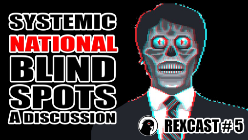 RexCast #5 Systemic National Blind Spots / A Discussion